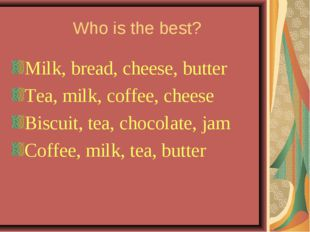 Who is the best? Milk, bread, cheese, butter Tea, milk, coffee, cheese Biscu