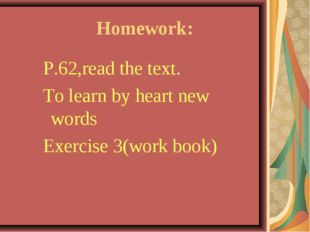 Homework: P.62,read the text. To learn by heart new words Exercise 3(work bo