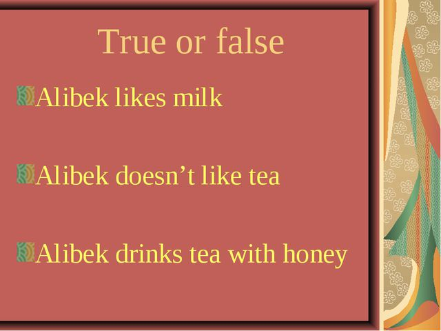 True or false Alibek likes milk Alibek doesn't like tea Alibek drinks tea wit...