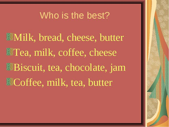 Who is the best? Milk, bread, cheese, butter Tea, milk, coffee, cheese Biscu...