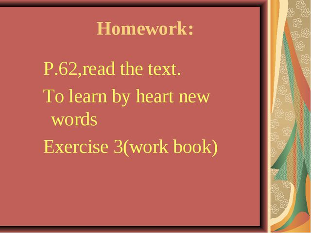 Homework: P.62,read the text. To learn by heart new words Exercise 3(work bo...