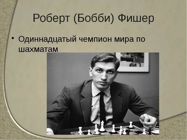 Роберт (Бобби) Фишер Одиннадцатый чемпион мира по шахматам