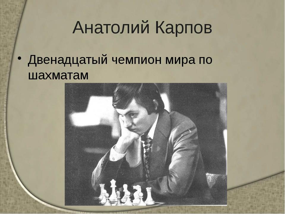 Анатолий Карпов Двенадцатый чемпион мира по шахматам