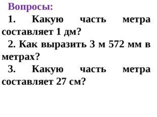 Вопросы: 1. Какую часть метра составляет 1 дм? 2. Как выразить 3 м 572 мм в м