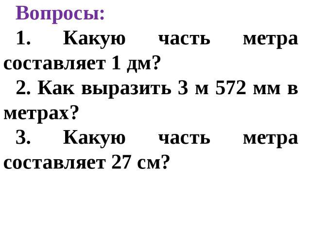 Вопросы: 1. Какую часть метра составляет 1 дм? 2. Как выразить 3 м 572 мм в м...