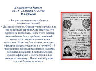 Из протокола допроса от 11 - 12 марта 1942 года В.Клубкова: - Вы присутствова