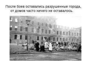 После боев оставались разрушенные города,   от домов часто ничего не оста