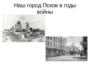 Наш город Псков в годы войны