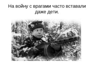 На войну с врагами часто вставали даже дети.