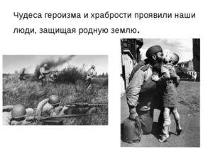 Чудеса героизма и храбрости проявили наши люди, защищая родную землю.