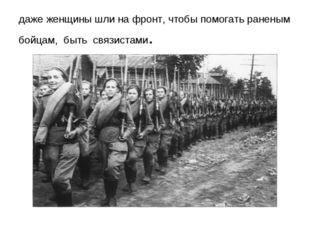 даже женщины шли на фронт, чтобы помогать раненым бойцам, быть связистами.