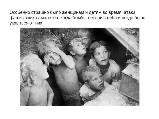 Особенно страшно было женщинам и детям во время атаки фашистских самолетов,...