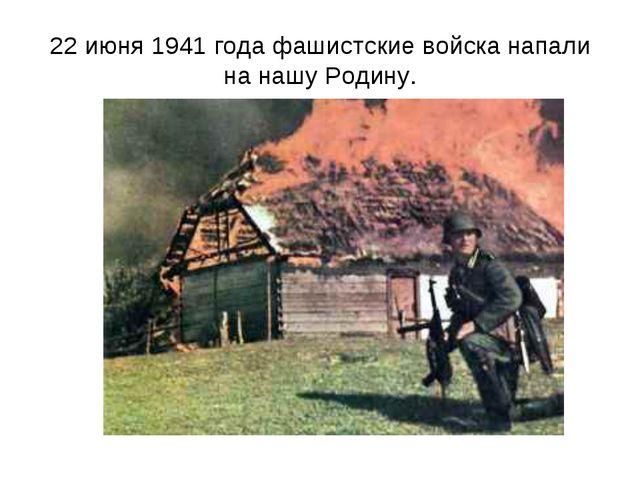 22 июня 1941 года фашистские войска напали на нашу Родину.