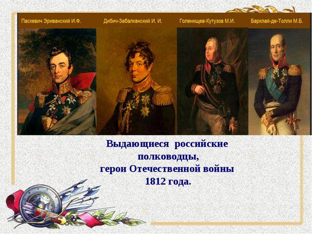 Выдающиеся российские полководцы, герои Отечественной войны 1812 года.