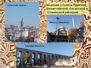 Бывшая столицаРимской, Византийской,Латинскойи Османскойимперий. Галатс