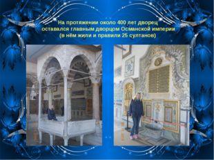 На протяжении около 400 лет дворец оставался главным дворцомОсманской импери