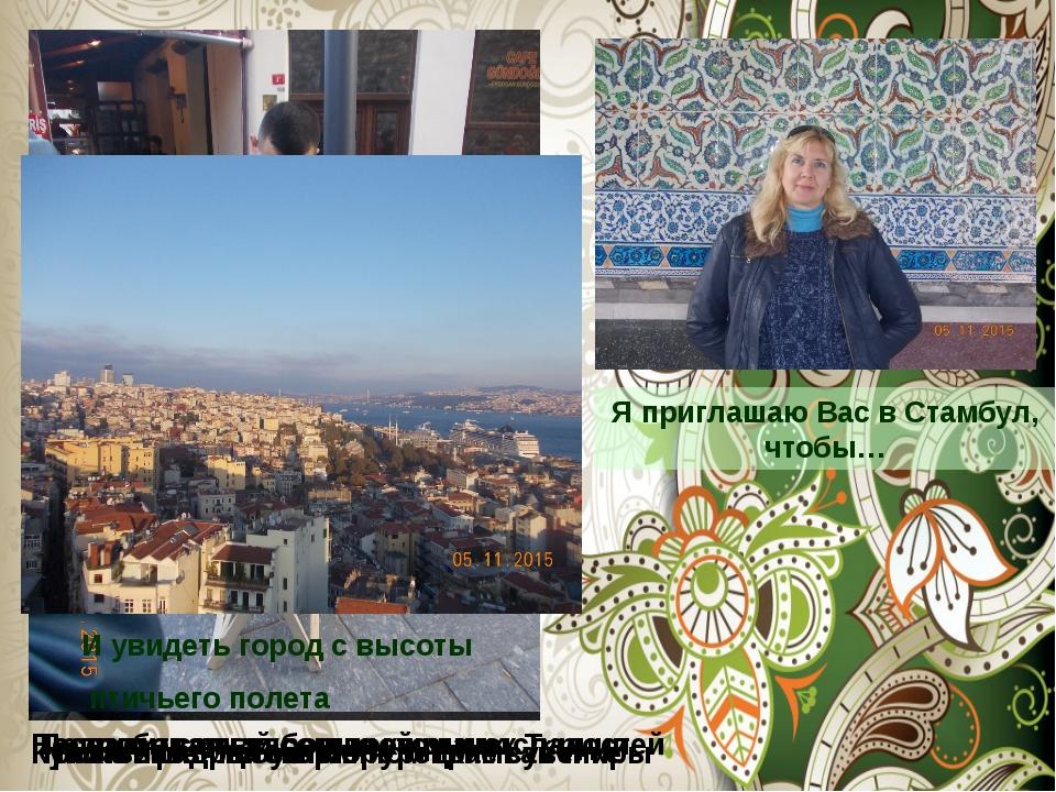 Я приглашаю Вас в Стамбул, чтобы… Попробовать жареные каштаны Посетить самый...
