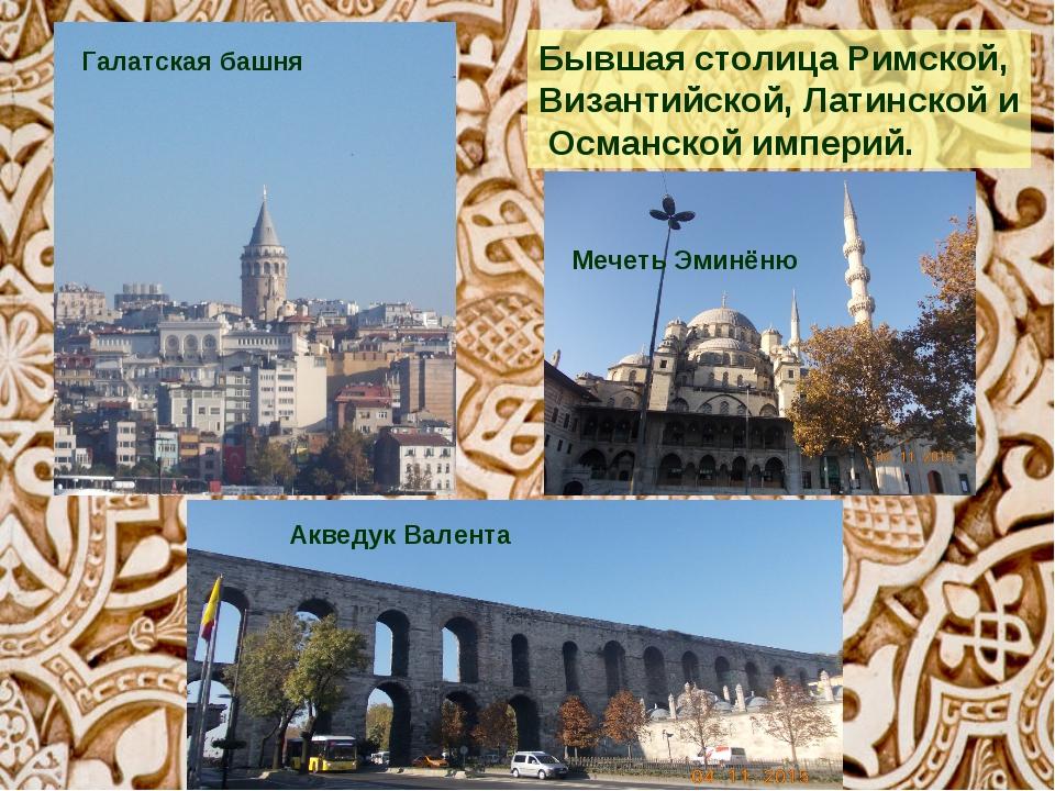 Бывшая столицаРимской, Византийской,Латинскойи Османскойимперий. Галатс...