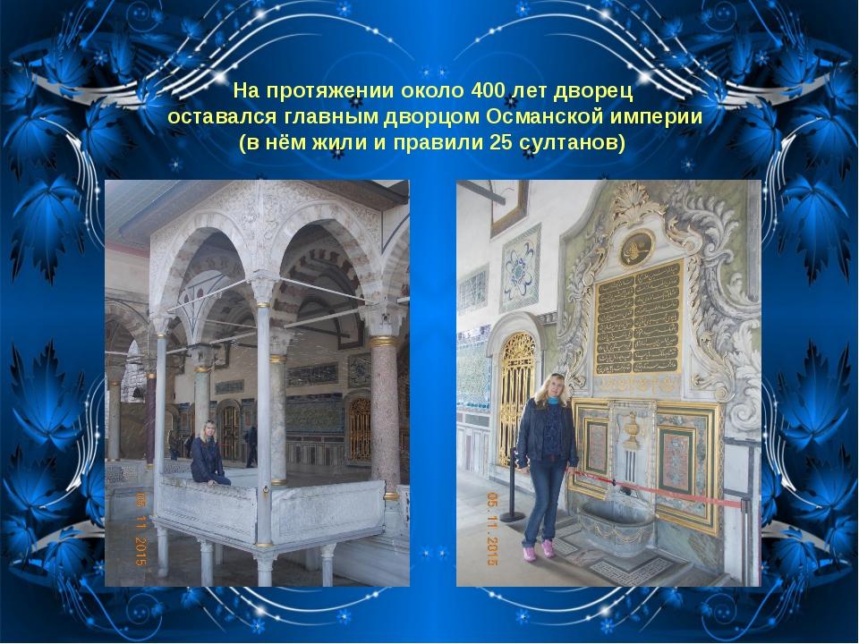 На протяжении около 400 лет дворец оставался главным дворцомОсманской импери...