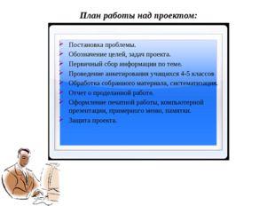 План работы над проектом: Постановка проблемы. Обозначение целей, задач проек