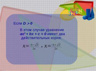 Если D  0 В этом случае уравнение ах2 + bх + с = 0 имеет два действительных