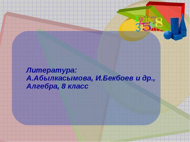 Литература: А.Абылкасымова, И.Бекбоев и др., Алгебра, 8 класс