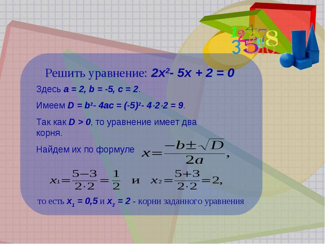 Решить уравнение: 2x2-5x+2=0 Здесь a=2, b=-5, c=2. Имеем D=b2-4...