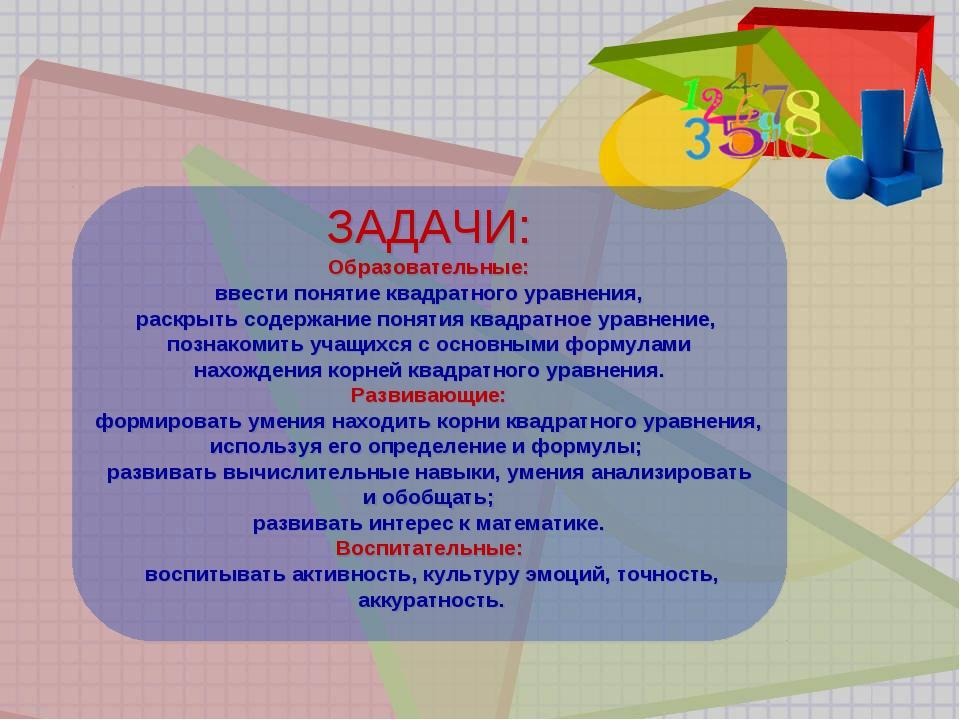 ЗАДАЧИ: Образовательные: ввести понятие квадратного уравнения, раскрыть соде...
