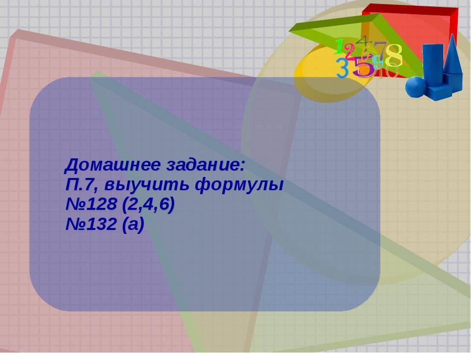 Домашнее задание: П.7, выучить формулы №128 (2,4,6) №132 (а)
