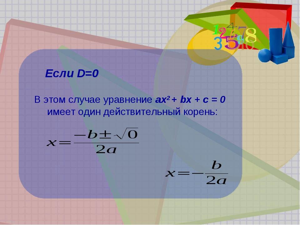 Если D=0 В этом случае уравнение ах2 + bх + с = 0 имеет один действительный...
