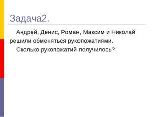 Задача2. Андрей, Денис, Роман, Максим и Николай решили обменяться рукопожатия