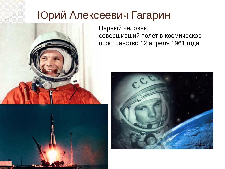 Юрий Алексеевич Гагарин Первый человек, совершившийполётвкосмическое прост...