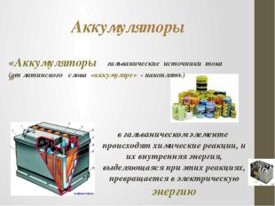 Аккумуляторы «Аккумуляторы» гальванические источники тока (от латинского слов