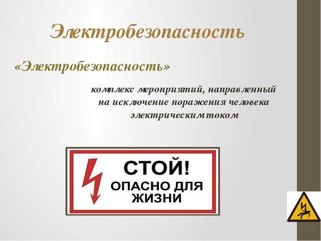 Электробезопасность «Электробезопасность» комплекс мероприятий, направленный...