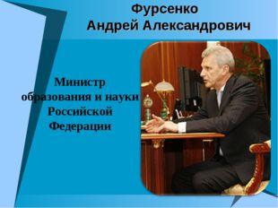 Фурсенко Андрей Александрович Министр образования и науки Российской Федерации