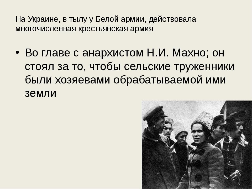 На Украине, в тылу у Белой армии, действовала многочисленная крестьянская арм...