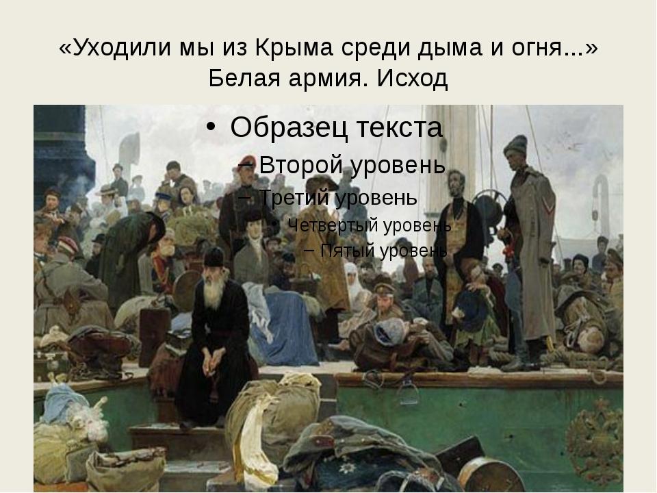 «Уходили мы из Крыма среди дыма и огня...» Белая армия. Исход