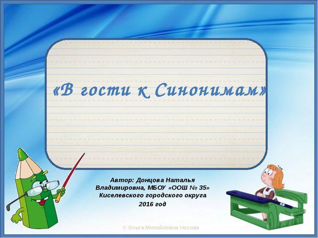 «В гости к Синонимам» Автор: Донцова Наталья Владимировна, МБОУ «ООШ № 35» Ки...