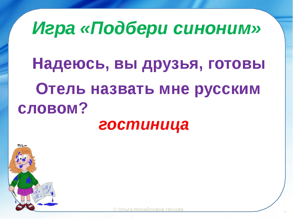 Игра «Подбери синоним» Надеюсь, вы друзья, готовы Отель назвать мне русским с...