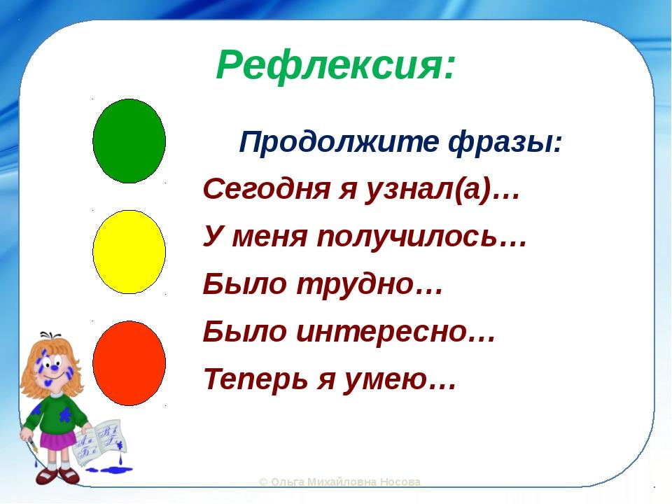 Рефлексия: Продолжите фразы: Сегодня я узнал(а)… У меня получилось… Было труд...