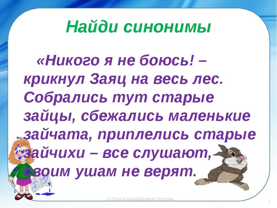 Найди синонимы «Никого я не боюсь! – крикнул Заяц на весь лес. Собрались тут...