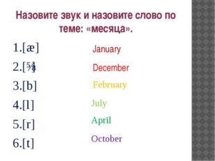 Назовите звук и назовите слово по теме: «месяца». 1.[æ] 2.[ɪ] 3.[b] 4.[l] 5.[