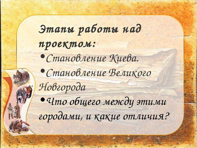 Этапы работы над проектом: Становление Киева. Становление Великого Новгорода...