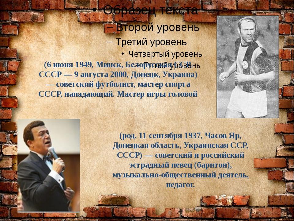 Ио́сиф Давы́дович Кобзо́н (род. 11 сентября 1937, Часов Яр, Донецкая область...