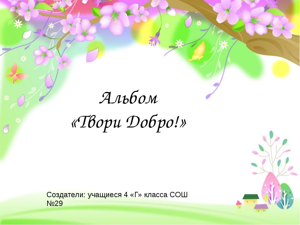 Альбом «Твори Добро!» Создатели: учащиеся 4 «Г» класса СОШ №29