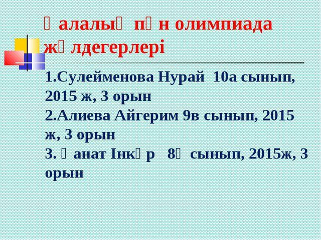 Қалалық пән олимпиада жүлдегерлері 1.Сулейменова Нурай 10а сынып, 2015 ж, 3 о...