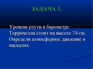 ЗАДАЧА 1. Уровень ртути в барометре Торричелли стоит на высоте 74 см. Определ