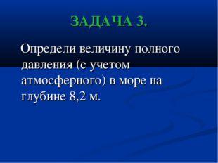 ЗАДАЧА 3. Определи величину полного давления (с учетом атмосферного) в море н