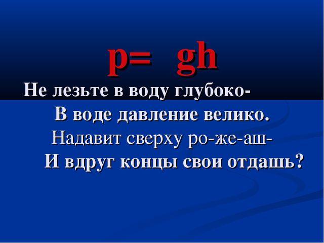 p=ρgh Не лезьте в воду глубоко- В воде давление велико. Надавит сверху ро-же...