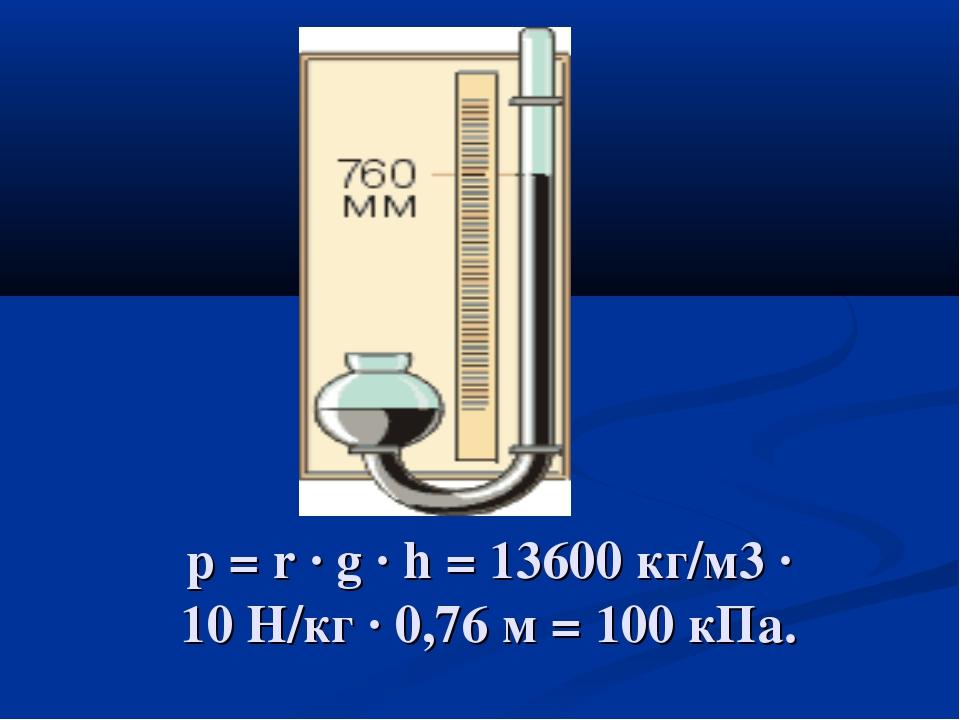 p = r · g · h = 13600 кг/м3 · 10 Н/кг · 0,76 м = 100 кПа.
